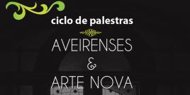 """Ciclo de Palestras """"Aveirenses & Arte Nova"""""""